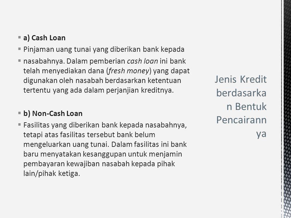  a) Cash Loan  Pinjaman uang tunai yang diberikan bank kepada  nasabahnya. Dalam pemberian cash loan ini bank telah menyediakan dana (fresh money)