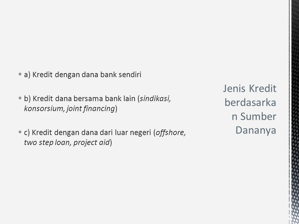  a) Kredit dengan dana bank sendiri  b) Kredit dana bersama bank lain (sindikasi, konsorsium, joint financing)  c) Kredit dengan dana dari luar neg