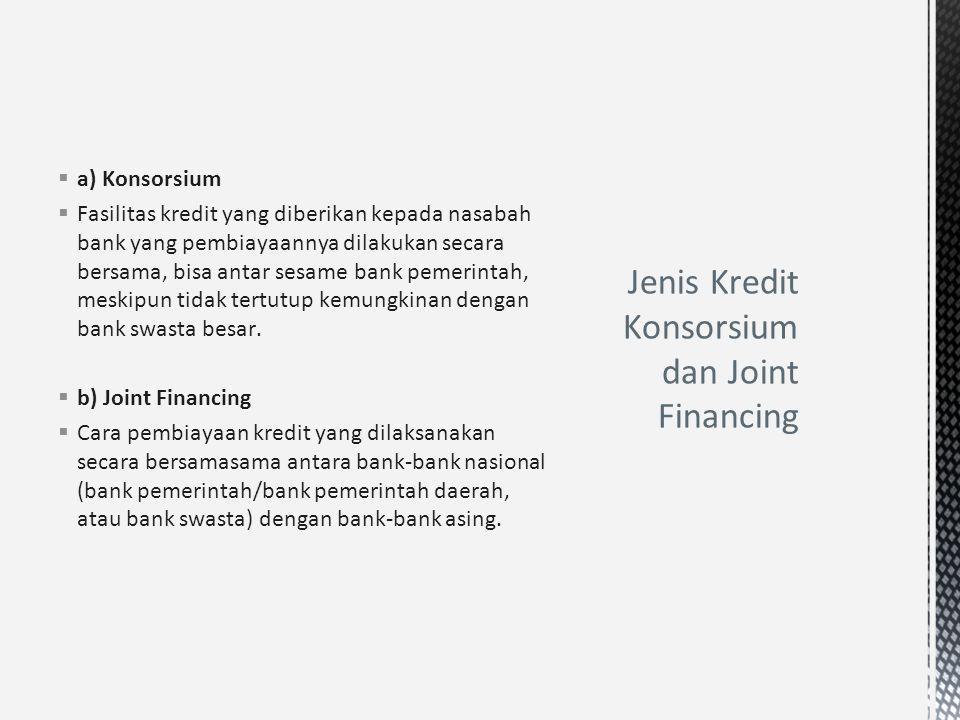  a) Konsorsium  Fasilitas kredit yang diberikan kepada nasabah bank yang pembiayaannya dilakukan secara bersama, bisa antar sesame bank pemerintah,