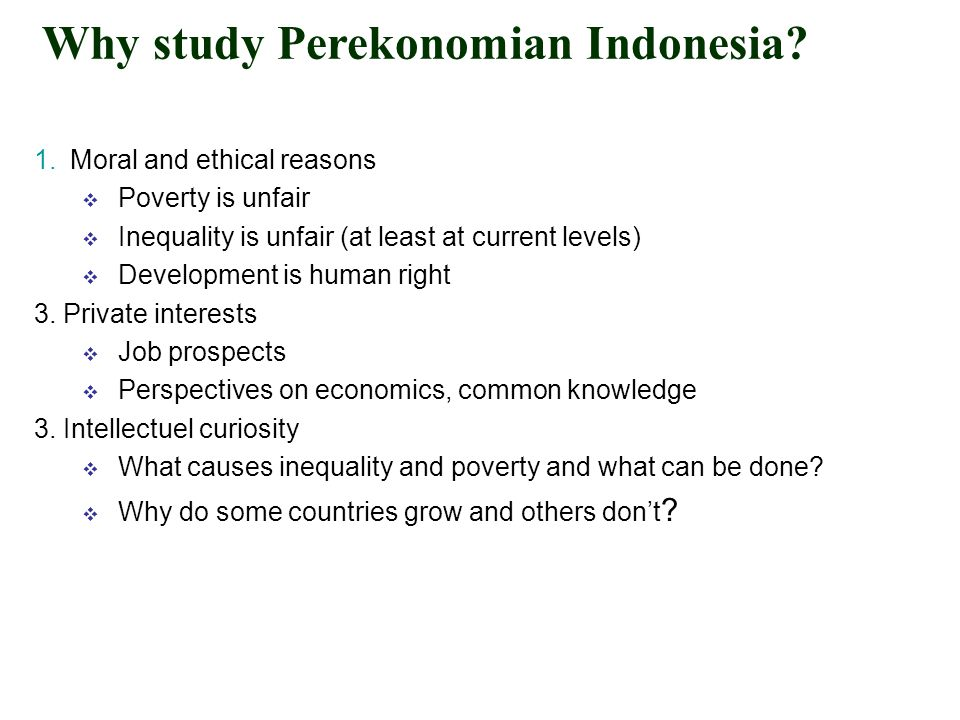 Why study Perekonomian Indonesia? 1.Moral and ethical reasons  Poverty is unfair  Inequality is unfair (at least at current levels)  Development is