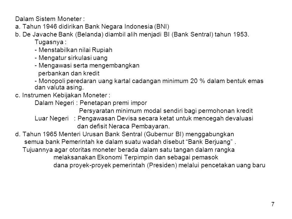 7 Dalam Sistem Moneter : a. Tahun 1946 didirikan Bank Negara Indonesia (BNI) b. De Javache Bank (Belanda) diambil alih menjadi BI (Bank Sentral) tahun