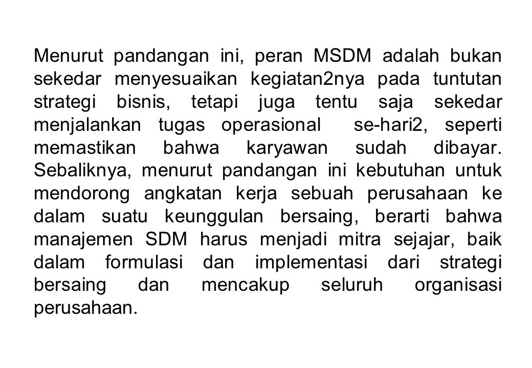 Menurut pandangan ini, peran MSDM adalah bukan sekedar menyesuaikan kegiatan2nya pada tuntutan strategi bisnis, tetapi juga tentu saja sekedar menjala
