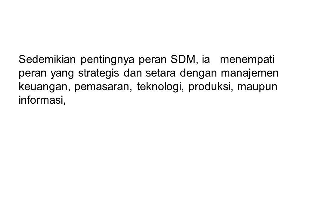Sedemikian pentingnya peran SDM, ia menempati peran yang strategis dan setara dengan manajemen keuangan, pemasaran, teknologi, produksi, maupun inform