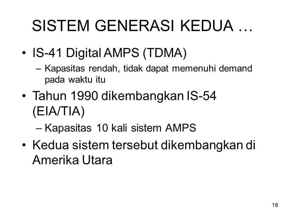 16 SISTEM GENERASI KEDUA … IS-41 Digital AMPS (TDMA) –Kapasitas rendah, tidak dapat memenuhi demand pada waktu itu Tahun 1990 dikembangkan IS-54 (EIA/