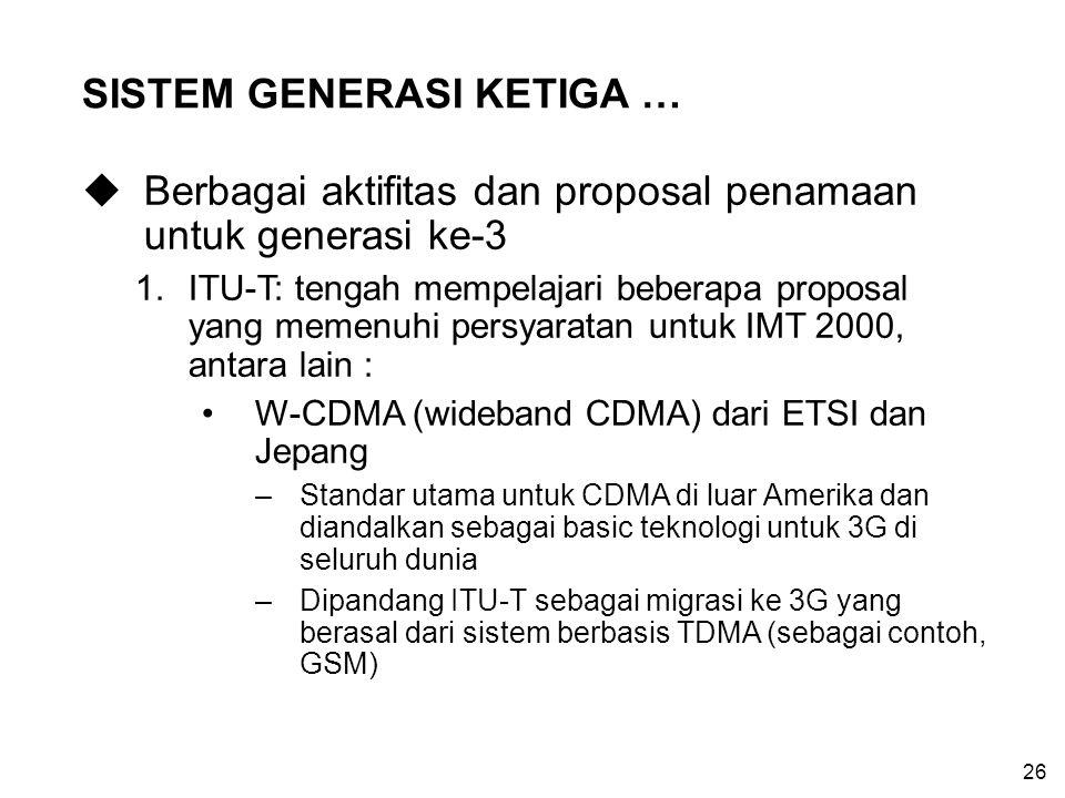 26 SISTEM GENERASI KETIGA … uBerbagai aktifitas dan proposal penamaan untuk generasi ke-3 1.ITU-T: tengah mempelajari beberapa proposal yang memenuhi