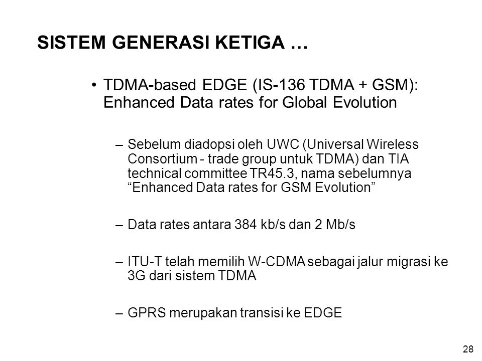 28 SISTEM GENERASI KETIGA … TDMA-based EDGE (IS-136 TDMA + GSM): Enhanced Data rates for Global Evolution –Sebelum diadopsi oleh UWC (Universal Wirele