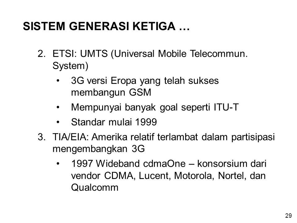 29 SISTEM GENERASI KETIGA … 2.ETSI: UMTS (Universal Mobile Telecommun. System) 3G versi Eropa yang telah sukses membangun GSM Mempunyai banyak goal se