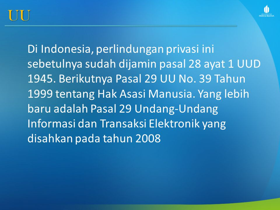 UU Di Indonesia, perlindungan privasi ini sebetulnya sudah dijamin pasal 28 ayat 1 UUD 1945. Berikutnya Pasal 29 UU No. 39 Tahun 1999 tentang Hak Asas
