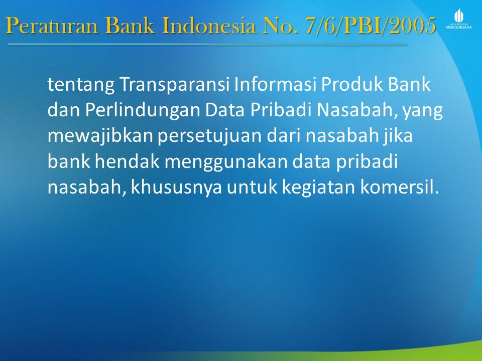 Peraturan Bank Indonesia No. 7/6/PBI/2005 tentang Transparansi Informasi Produk Bank dan Perlindungan Data Pribadi Nasabah, yang mewajibkan persetujua
