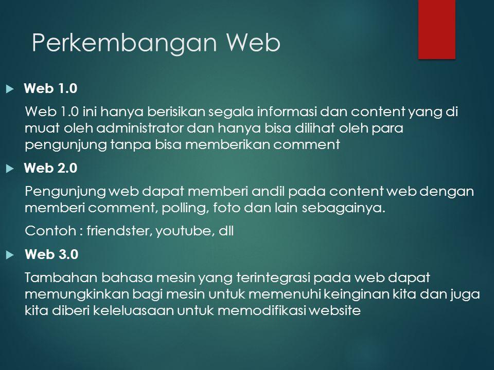 Perkembangan Web  Web 1.0 Web 1.0 ini hanya berisikan segala informasi dan content yang di muat oleh administrator dan hanya bisa dilihat oleh para p