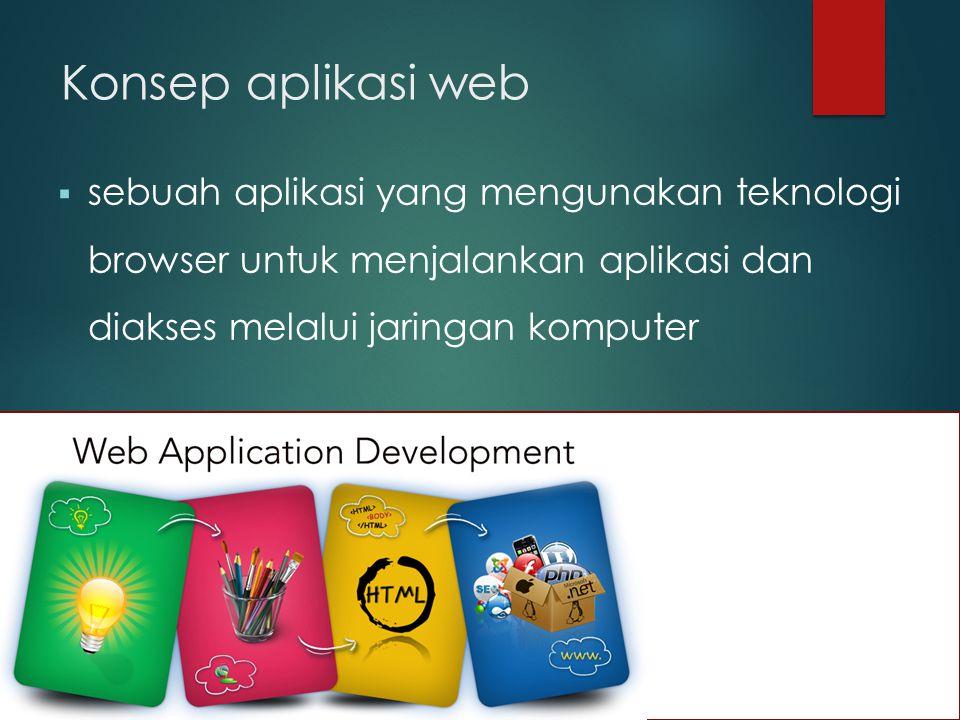 Konsep aplikasi web  sebuah aplikasi yang mengunakan teknologi browser untuk menjalankan aplikasi dan diakses melalui jaringan komputer
