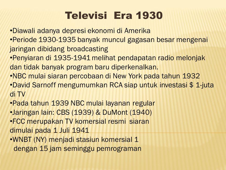 Televisi Era 1930 Diawali adanya depresi ekonomi di Amerika Periode 1930-1935 banyak muncul gagasan besar mengenai jaringan dibidang broadcasting Penyiaran di 1935-1941 melihat pendapatan radio melonjak dan tidak banyak program baru diperkenalkan.