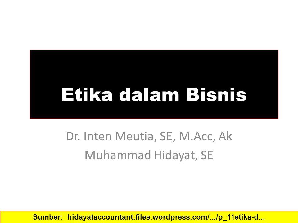 Etika dalam Bisnis Dr. Inten Meutia, SE, M.Acc, Ak Muhammad Hidayat, SE Sumber: hidayataccountant.files.wordpress.com/.../p_11etika-d...