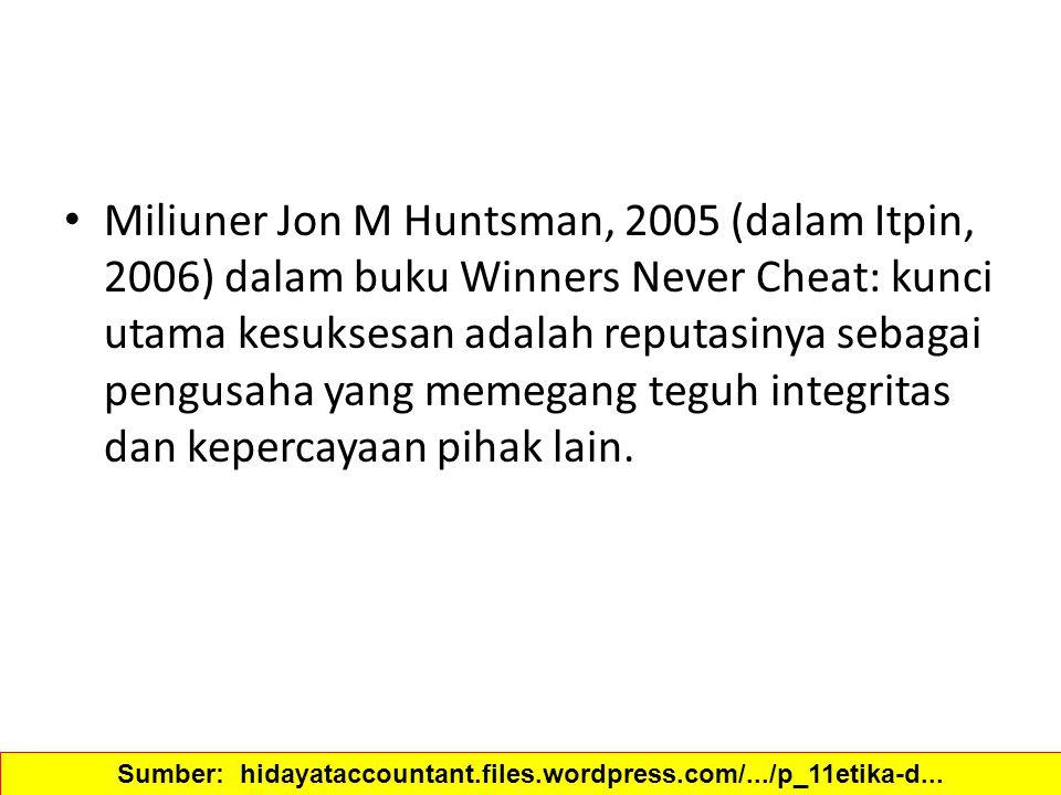 Miliuner Jon M Huntsman, 2005 (dalam Itpin, 2006) dalam buku Winners Never Cheat: kunci utama kesuksesan adalah reputasinya sebagai pengusaha yang mem