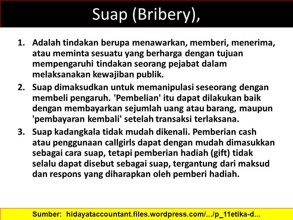 Suap (Bribery), 1.Adalah tindakan berupa menawarkan, memberi, menerima, atau meminta sesuatu yang berharga dengan tujuan mempengaruhi tindakan seorang