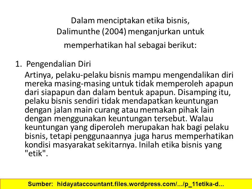 Dalam menciptakan etika bisnis, Dalimunthe (2004) menganjurkan untuk memperhatikan hal sebagai berikut: 1. Pengendalian Diri Artinya, pelaku-pelaku bi