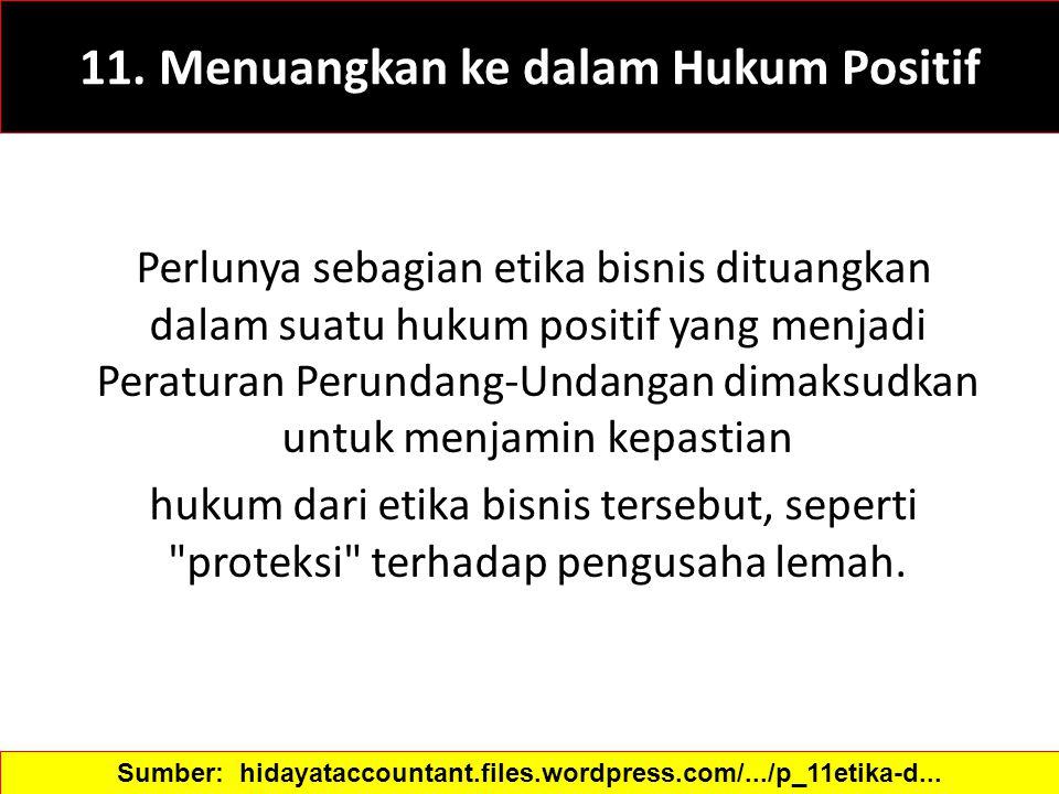 11. Menuangkan ke dalam Hukum Positif Perlunya sebagian etika bisnis dituangkan dalam suatu hukum positif yang menjadi Peraturan Perundang-Undangan di