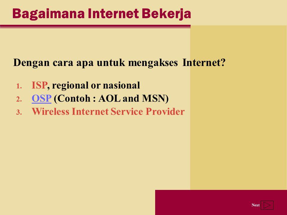 Next Bagaimana Internet Bekerja Dengan cara apa untuk mengakses Internet? 1. ISP, regional or nasional 2. OSP (Contoh : AOL and MSN) OSP 3. Wireless I