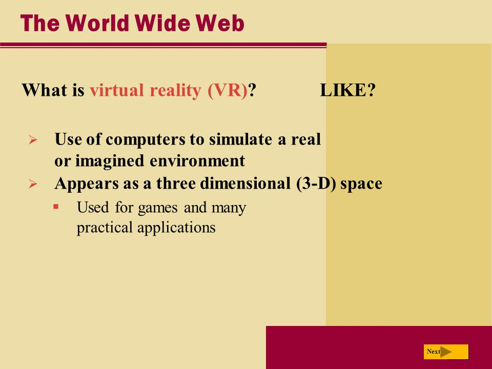 Next The World Wide Web What is virtual reality (VR)? LIKE? Next  Use of computers to simulate a real or imagined environment  Appears as a three di