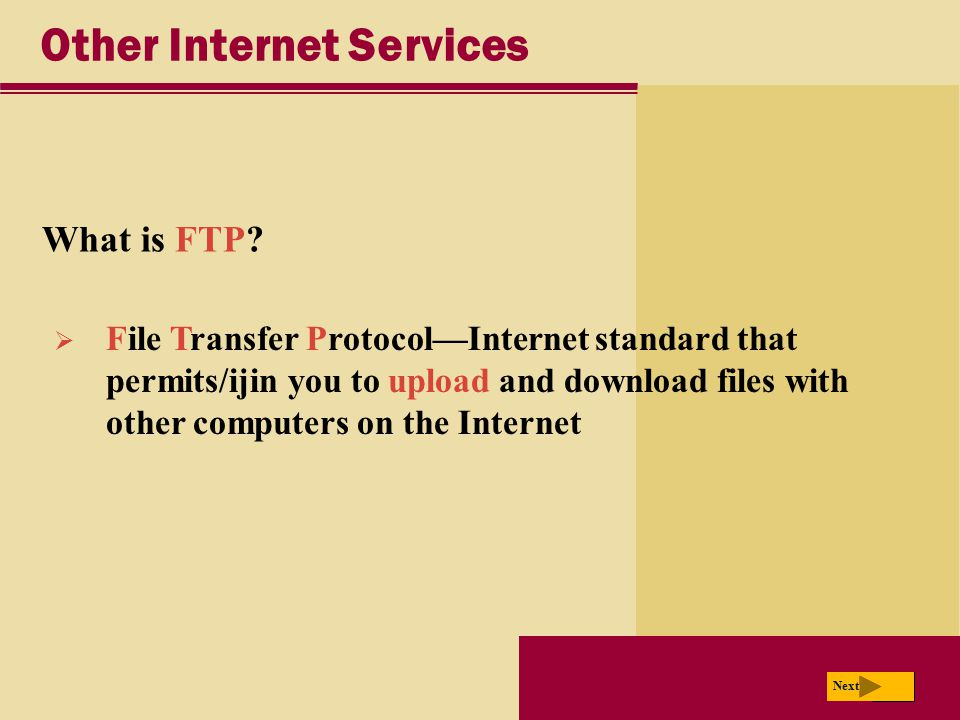 Next Other Internet Services What is FTP? Next  File Transfer Protocol—Internet standard that permits/ijin you to upload and download files with othe