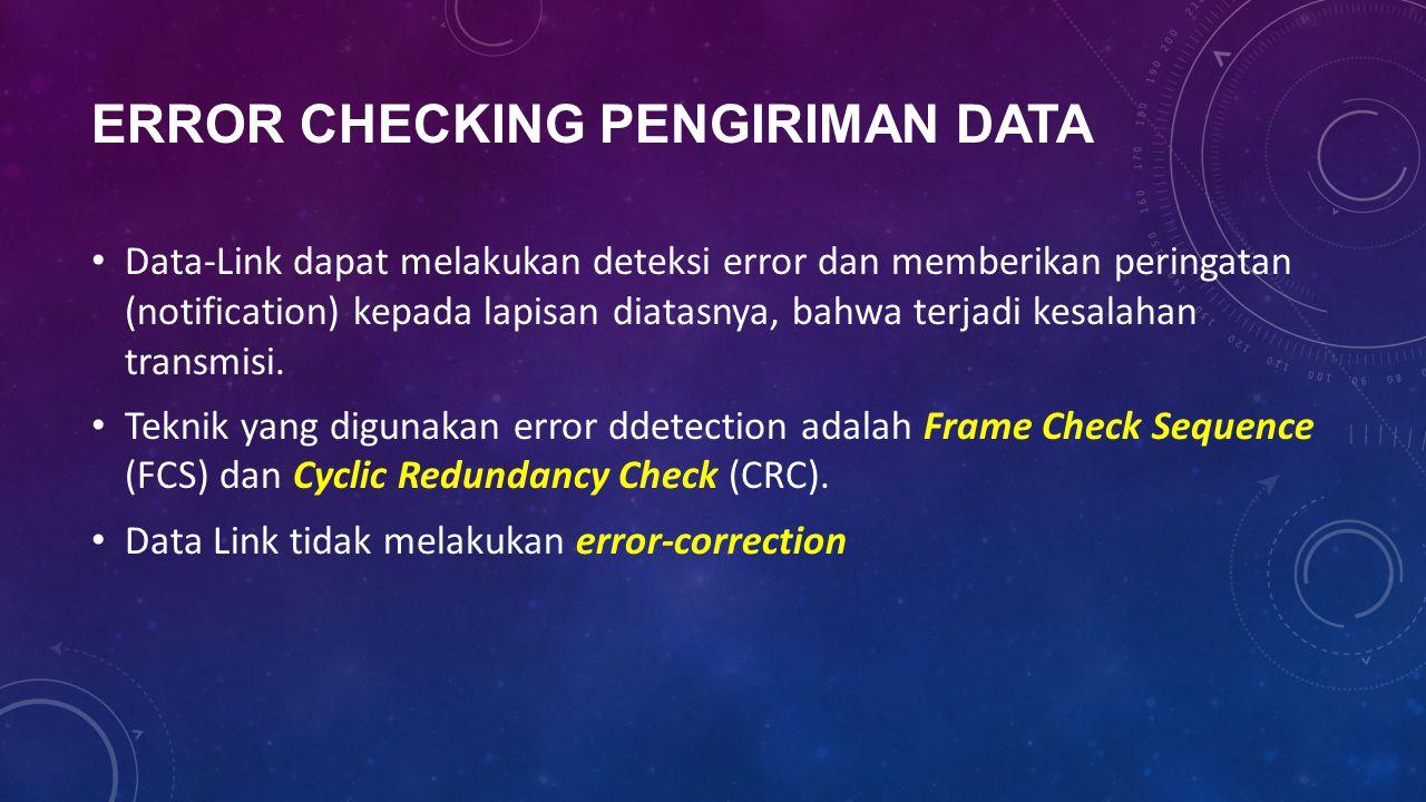 ERROR CHECKING PENGIRIMAN DATA Data-Link dapat melakukan deteksi error dan memberikan peringatan (notification) kepada lapisan diatasnya, bahwa terjad