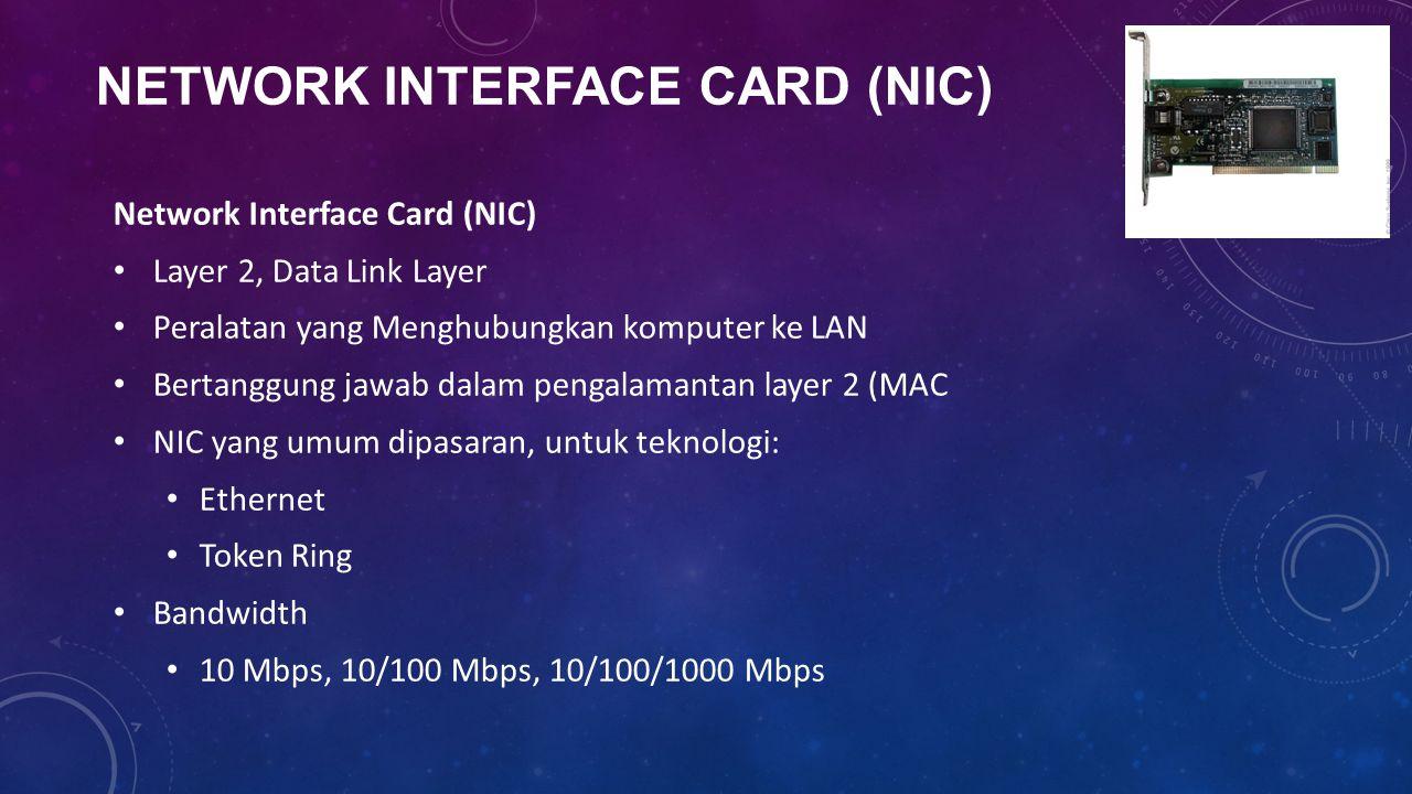 Network Interface Card (NIC) Layer 2, Data Link Layer Peralatan yang Menghubungkan komputer ke LAN Bertanggung jawab dalam pengalamantan layer 2 (MAC NIC yang umum dipasaran, untuk teknologi: Ethernet Token Ring Bandwidth 10 Mbps, 10/100 Mbps, 10/100/1000 Mbps
