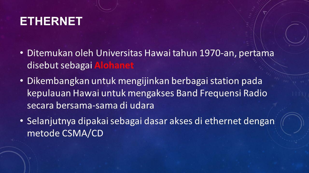 ETHERNET Ditemukan oleh Universitas Hawai tahun 1970-an, pertama disebut sebagai Alohanet Dikembangkan untuk mengijinkan berbagai station pada kepulauan Hawai untuk mengakses Band Frequensi Radio secara bersama-sama di udara Selanjutnya dipakai sebagai dasar akses di ethernet dengan metode CSMA/CD