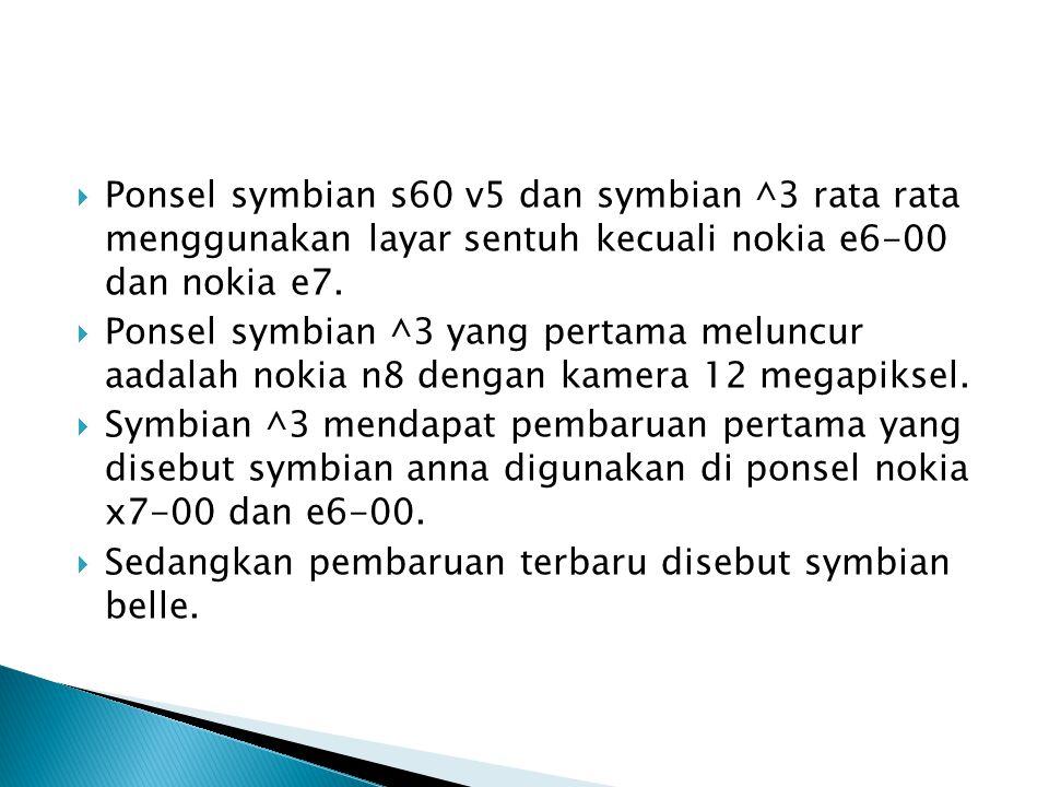  Ponsel symbian s60 v5 dan symbian ^3 rata rata menggunakan layar sentuh kecuali nokia e6-00 dan nokia e7.  Ponsel symbian ^3 yang pertama meluncur