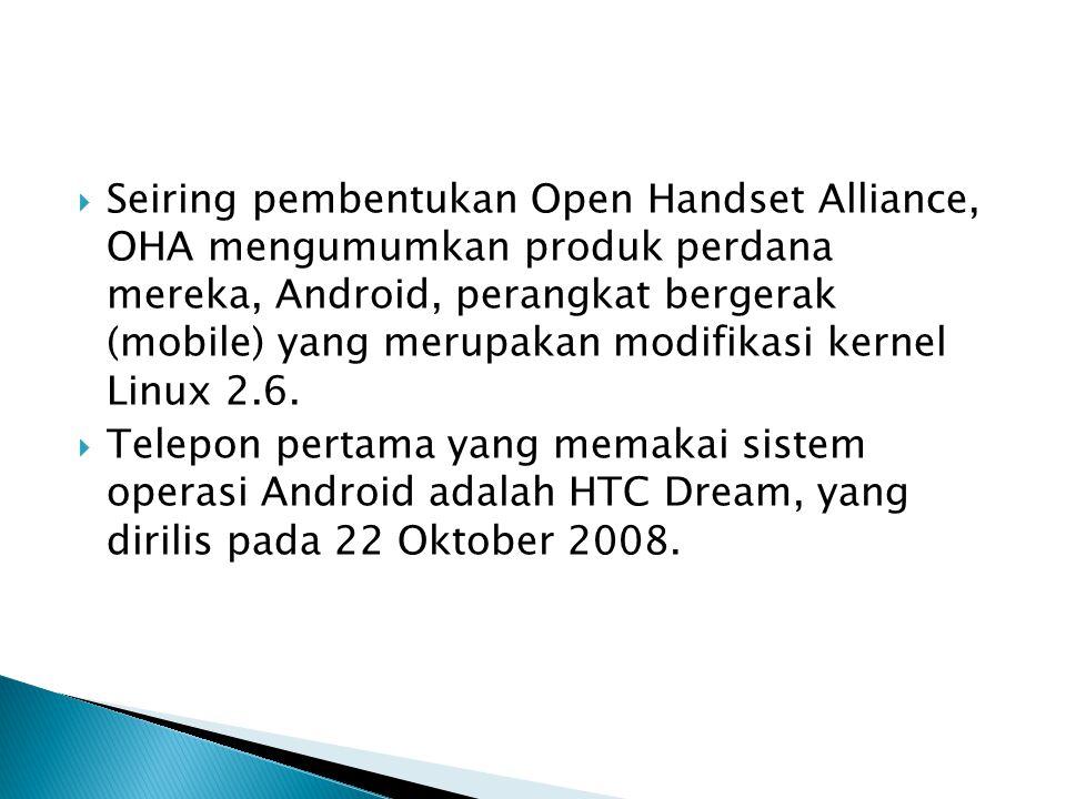  Seiring pembentukan Open Handset Alliance, OHA mengumumkan produk perdana mereka, Android, perangkat bergerak (mobile) yang merupakan modifikasi ker