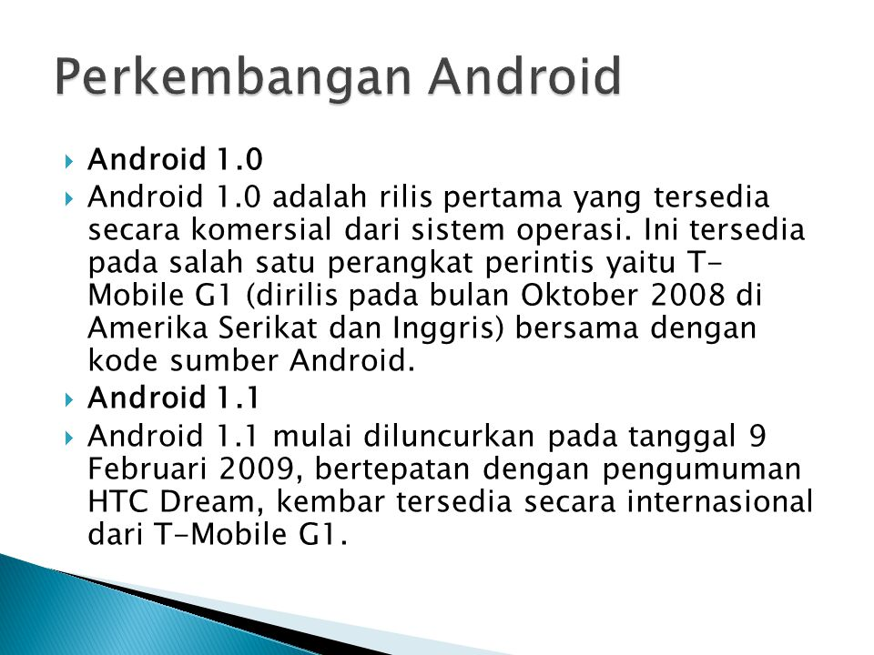  Android 1.0  Android 1.0 adalah rilis pertama yang tersedia secara komersial dari sistem operasi. Ini tersedia pada salah satu perangkat perintis y