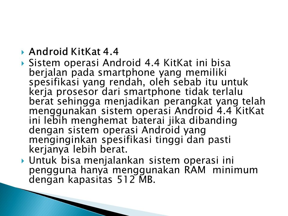  Android KitKat 4.4  Sistem operasi Android 4.4 KitKat ini bisa berjalan pada smartphone yang memiliki spesifikasi yang rendah, oleh sebab itu untuk