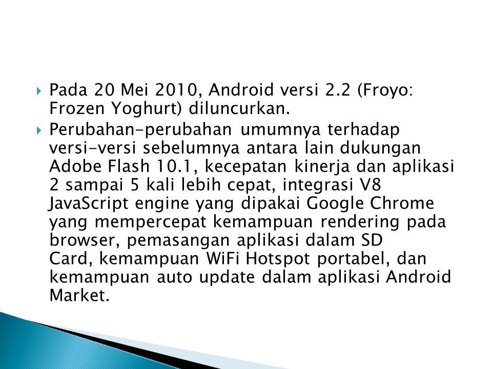  Pada 20 Mei 2010, Android versi 2.2 (Froyo: Frozen Yoghurt) diluncurkan.  Perubahan-perubahan umumnya terhadap versi-versi sebelumnya antara lain d