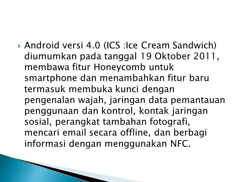  Android versi 4.0 (ICS :Ice Cream Sandwich) diumumkan pada tanggal 19 Oktober 2011, membawa fitur Honeycomb untuk smartphone dan menambahkan fitur b