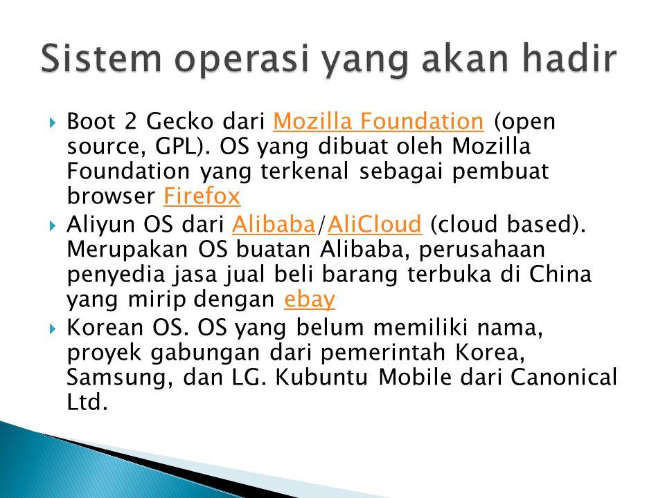  Boot 2 Gecko dari Mozilla Foundation (open source, GPL). OS yang dibuat oleh Mozilla Foundation yang terkenal sebagai pembuat browser FirefoxMozilla