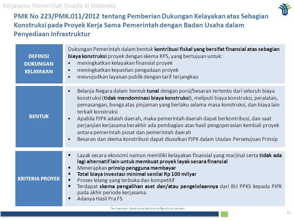 The Investment Coordinating Board of the Republic of Indonesia 21 Dukungan Pemerintah dalam bentuk kontribusi fiskal yang bersifat finansial atas sebagian biaya konstruksi proyek dengan skema KPS, yang bertujuan untuk:  meningkatkan kelayakan finansial proyek  meningkatkan kepastian pengadaan proyek  mewujudkan layanan publik dengan tarif terjangkau DEFINISI DUKUNGAN KELAYAKAN  Layak secara ekonomi namun memiliki kelayakan finansial yang marjinal serta tidak ada lagi alternatif lain untuk membuat proyek layak secara finansial  Menerapkan prinsip pengguna membayar  Total biaya investasi minimal senilai Rp 100 milyar  Proses lelang yang terbuka dan kompetitif  Terdapat skema pengalihan aset dan/atau pengelolaannya dari BU PPKS kepada PJPK pada akhir periode kerjasama  Adanya Hasil Pra FS KRITERIA PROYEK Kerjasama Pemerintah Swasta di Indonesia PMK No 223/PMK.011/2012 tentang Pemberian Dukungan Kelayakan atas Sebagian Konstruksi pada Proyek Kerja Sama Pemerintah dengan Badan Usaha dalam Penyediaan Infrastruktur  Belanja Negara dalam bentuk tunai dengan porsi/besaran tertentu dari seluruh biaya konstruksi (tidak mendominasi biaya konstruksi), meliputi biaya konstruksi, peralatan, pemasangan, bunga atas pinjaman yang berlaku selama masa konstruksi, dan biaya lain terkait konstruksi  Apabila PJPK adalah daerah, maka pemerintah daerah dapat berkontribusi, dan saat perjanjian kerjasama berakhir ada pembagian atas hasil pengoperasian kembali proyek antara pemerintah pusat dan pemerintah daerah  Besaran dan skema konstribusi dapat diusulkan PJPK dalam Usulan Persetujuan Prinsip BENTUK