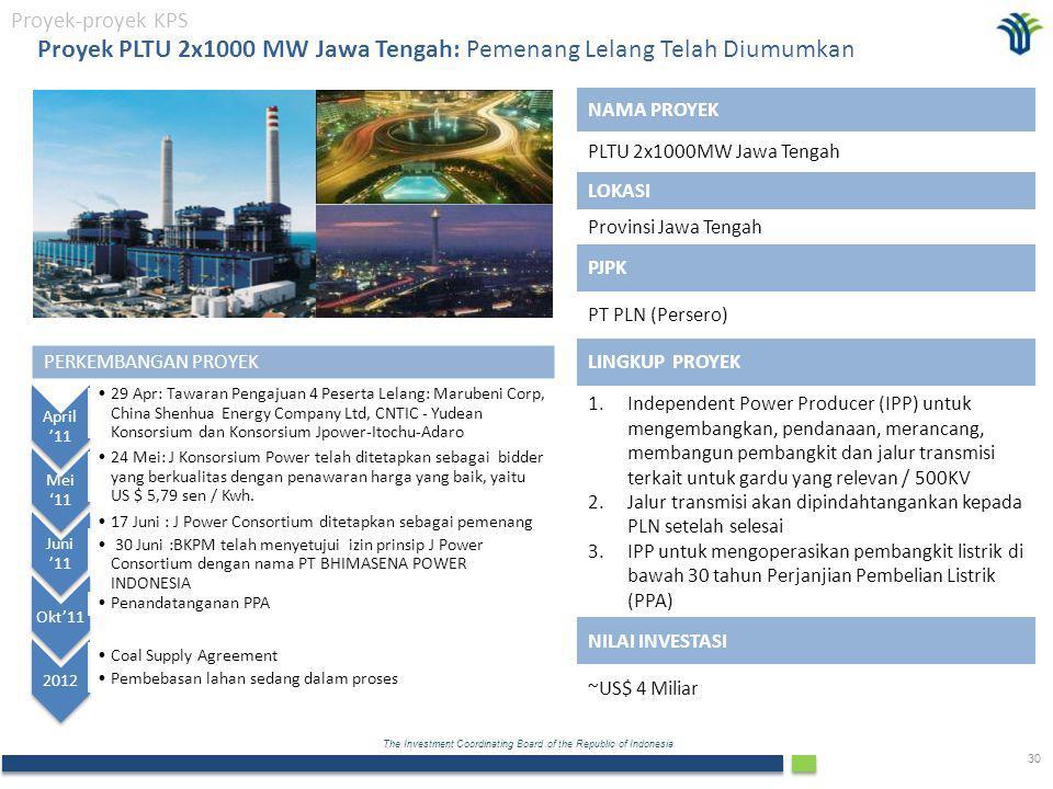 The Investment Coordinating Board of the Republic of Indonesia 30 Proyek PLTU 2x1000 MW Jawa Tengah: Pemenang Lelang Telah Diumumkan Proyek-proyek KPS PERKEMBANGAN PROYEK April '11 29 Apr: Tawaran Pengajuan 4 Peserta Lelang: Marubeni Corp, China Shenhua Energy Company Ltd, CNTIC - Yudean Konsorsium dan Konsorsium Jpower-Itochu-Adaro Mei '11 24 Mei: J Konsorsium Power telah ditetapkan sebagai bidder yang berkualitas dengan penawaran harga yang baik, yaitu US $ 5,79 sen / Kwh.