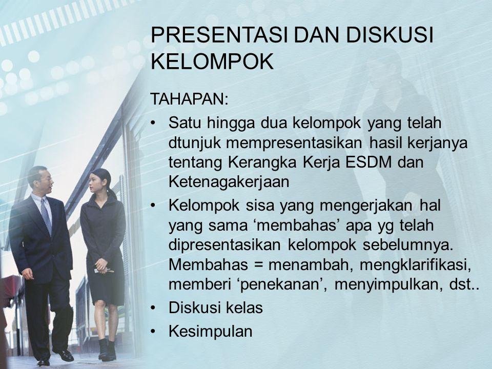 PRESENTASI DAN DISKUSI KELOMPOK TAHAPAN: Satu hingga dua kelompok yang telah dtunjuk mempresentasikan hasil kerjanya tentang Kerangka Kerja ESDM dan K