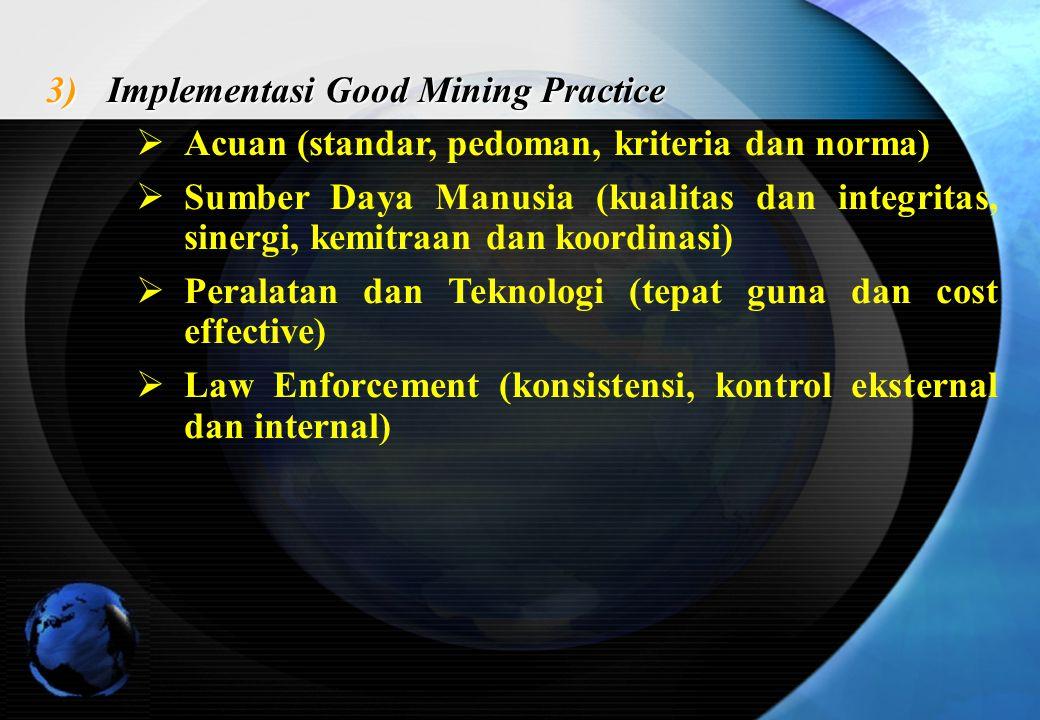 3)Implementasi Good Mining Practice  Acuan (standar, pedoman, kriteria dan norma)  Sumber Daya Manusia (kualitas dan integritas, sinergi, kemitraan dan koordinasi)  Peralatan dan Teknologi (tepat guna dan cost effective)  Law Enforcement (konsistensi, kontrol eksternal dan internal)
