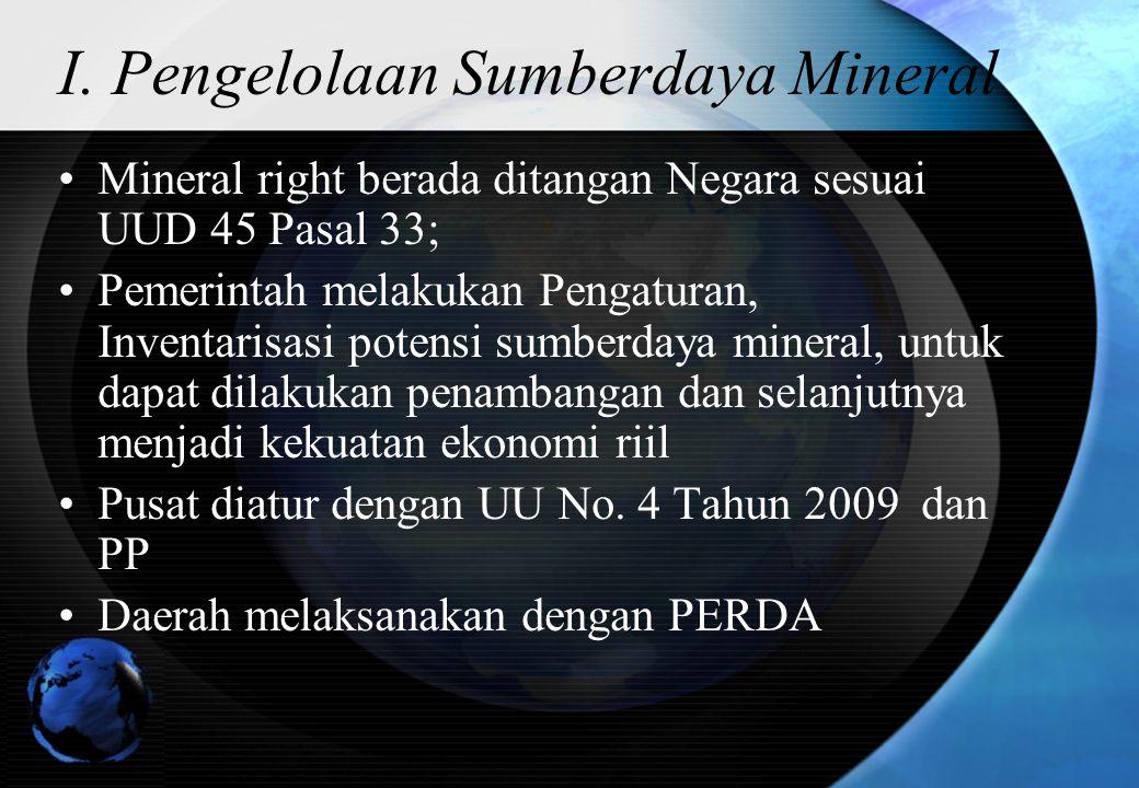 I. Pengelolaan Sumberdaya Mineral Mineral right berada ditangan Negara sesuai UUD 45 Pasal 33; Pemerintah melakukan Pengaturan, Inventarisasi potensi