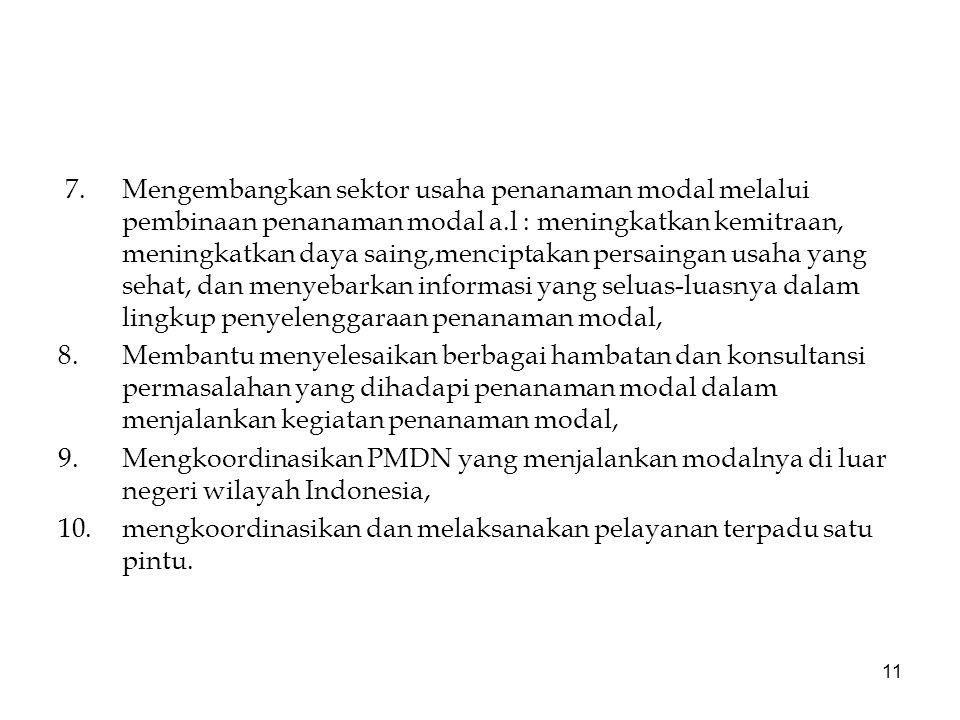 11 7.Mengembangkan sektor usaha penanaman modal melalui pembinaan penanaman modal a.l : meningkatkan kemitraan, meningkatkan daya saing,menciptakan persaingan usaha yang sehat, dan menyebarkan informasi yang seluas-luasnya dalam lingkup penyelenggaraan penanaman modal, 8.Membantu menyelesaikan berbagai hambatan dan konsultansi permasalahan yang dihadapi penanaman modal dalam menjalankan kegiatan penanaman modal, 9.Mengkoordinasikan PMDN yang menjalankan modalnya di luar negeri wilayah Indonesia, 10.mengkoordinasikan dan melaksanakan pelayanan terpadu satu pintu.
