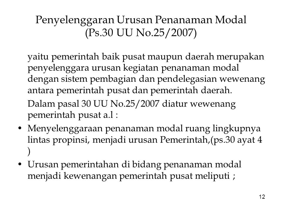 12 Penyelenggaran Urusan Penanaman Modal (Ps.30 UU No.25/2007) yaitu pemerintah baik pusat maupun daerah merupakan penyelenggara urusan kegiatan penanaman modal dengan sistem pembagian dan pendelegasian wewenang antara pemerintah pusat dan pemerintah daerah.