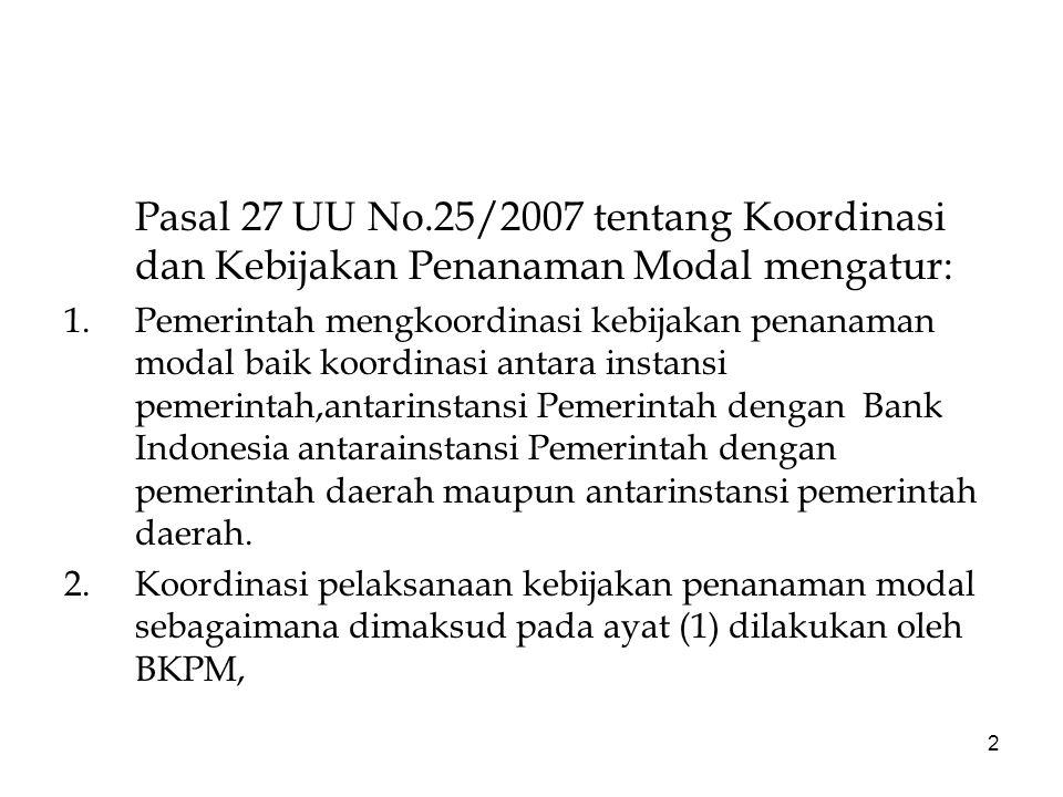2 Pasal 27 UU No.25/2007 tentang Koordinasi dan Kebijakan Penanaman Modal mengatur: 1.Pemerintah mengkoordinasi kebijakan penanaman modal baik koordinasi antara instansi pemerintah,antarinstansi Pemerintah dengan Bank Indonesia antarainstansi Pemerintah dengan pemerintah daerah maupun antarinstansi pemerintah daerah.
