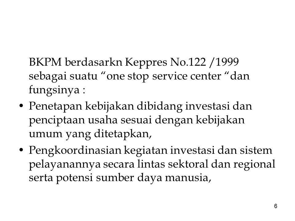 6 BKPM berdasarkn Keppres No.122 /1999 sebagai suatu one stop service center dan fungsinya : Penetapan kebijakan dibidang investasi dan penciptaan usaha sesuai dengan kebijakan umum yang ditetapkan, Pengkoordinasian kegiatan investasi dan sistem pelayanannya secara lintas sektoral dan regional serta potensi sumber daya manusia,