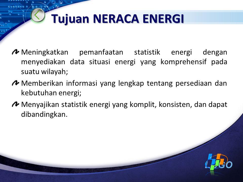 LOGO Tujuan NERACA ENERGI Meningkatkan pemanfaatan statistik energi dengan menyediakan data situasi energi yang komprehensif pada suatu wilayah; Memberikan informasi yang lengkap tentang persediaan dan kebutuhan energi; Menyajikan statistik energi yang komplit, konsisten, dan dapat dibandingkan.