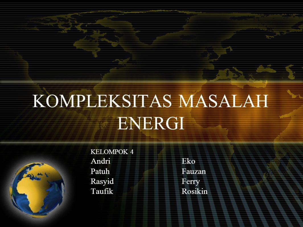 KOMPLEKSITAS MASALAH ENERGI KELOMPOK 4 AndriEko PatuhFauzan RasyidFerry TaufikRosikin