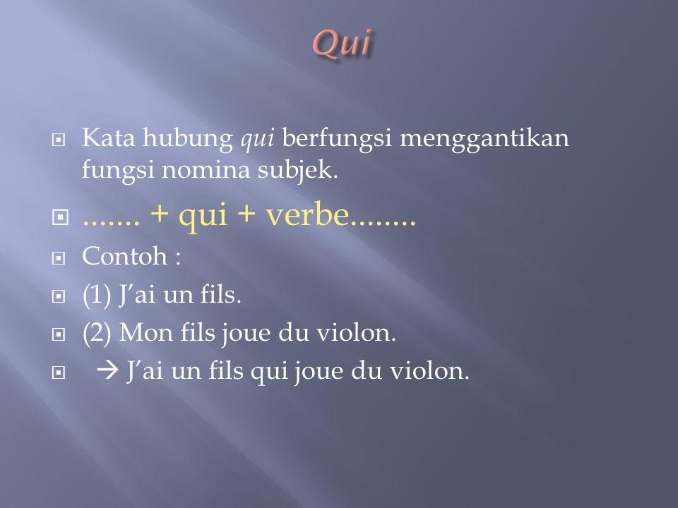  Kata hubung qui berfungsi menggantikan fungsi nomina subjek. ....... + qui + verbe........  Contoh :  (1) J'ai un fils.  (2) Mon fils joue du vi