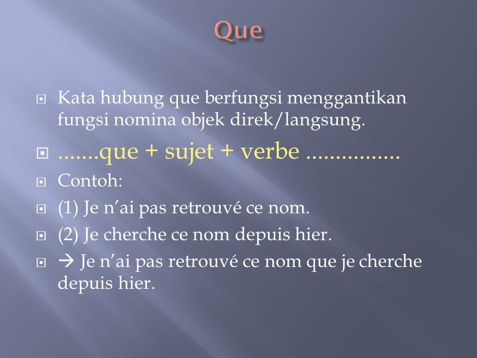  Kata hubung que berfungsi menggantikan fungsi nomina objek direk/langsung. .......que + sujet + verbe................  Contoh:  (1) Je n'ai pas r