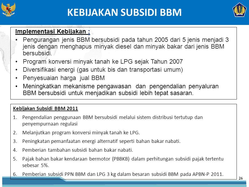 KEBIJAKAN SUBSIDI BBM 26 : Implementasi Kebijakan : Pengurangan jenis BBM bersubsidi pada tahun 2005 dari 5 jenis menjadi 3 jenis dengan menghapus minyak diesel dan minyak bakar dari jenis BBM bersubsidi.