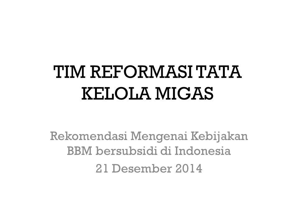 TIM REFORMASI TATA KELOLA MIGAS Rekomendasi Mengenai Kebijakan BBM bersubsidi di Indonesia 21 Desember 2014