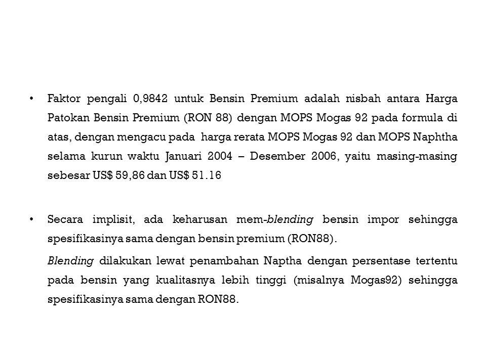 Faktor pengali 0,9842 untuk Bensin Premium adalah nisbah antara Harga Patokan Bensin Premium (RON 88) dengan MOPS Mogas 92 pada formula di atas, dengan mengacu pada harga rerata MOPS Mogas 92 dan MOPS Naphtha selama kurun waktu Januari 2004 – Desember 2006, yaitu masing-masing sebesar US$ 59,86 dan US$ 51.16 Secara implisit, ada keharusan mem-blending bensin impor sehingga spesifikasinya sama dengan bensin premium (RON88).
